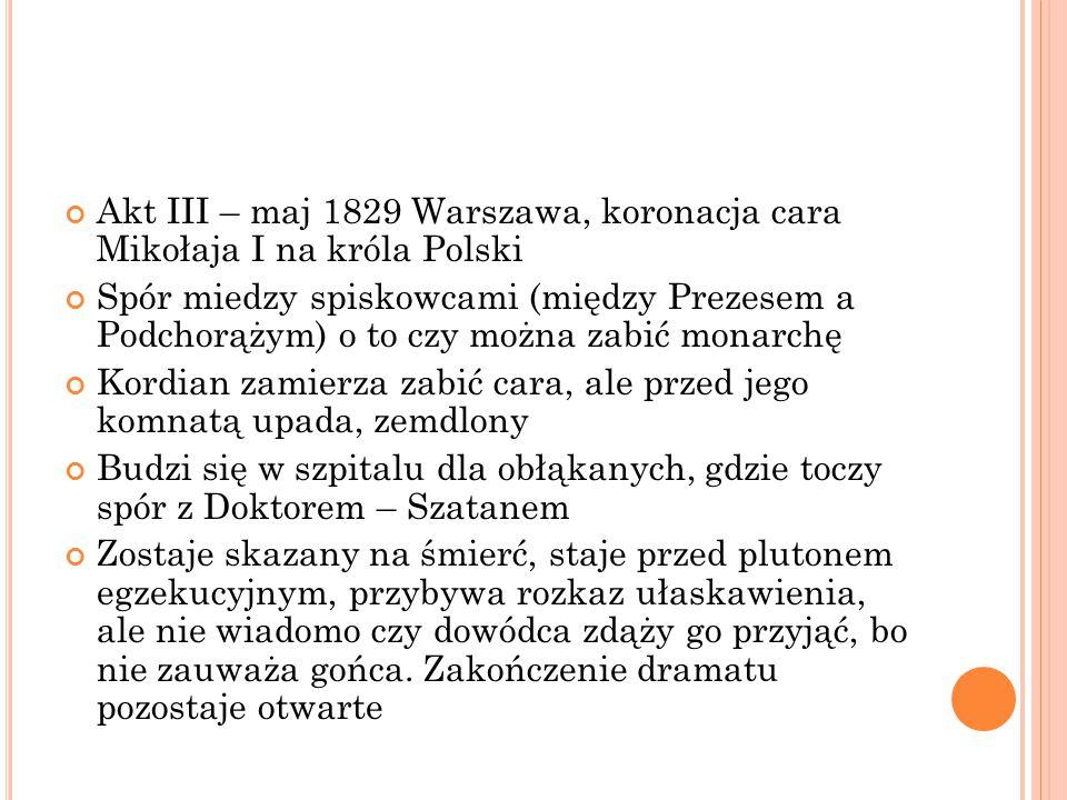 Akt III – maj 1829 Warszawa, koronacja cara Mikołaja I na króla Polski Spór miedzy spiskowcami (między Prezesem a Podchorążym) o to czy można zabić monarchę Kordian zamierza zabić cara, ale przed jego komnatą upada, zemdlony Budzi się w szpitalu dla obłąkanych, gdzie toczy spór z Doktorem – Szatanem Zostaje skazany na śmierć, staje przed plutonem egzekucyjnym, przybywa rozkaz ułaskawienia, ale nie wiadomo czy dowódca zdąży go przyjąć, bo nie zauważa gońca.