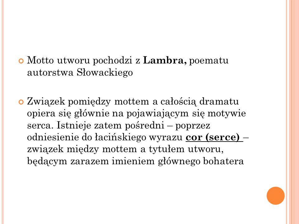 Motto utworu pochodzi z Lambra, poematu autorstwa Słowackiego Związek pomiędzy mottem a całością dramatu opiera się głównie na pojawiającym się motywie serca.