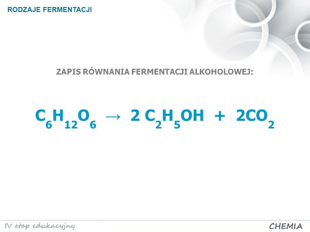 ZAPIS RÓWNANIA FERMENTACJI ALKOHOLOWEJ: C 6 H 12 O 6 → 2 C 2 H 5 OH + 2CO 2 RODZAJE FERMENTACJI