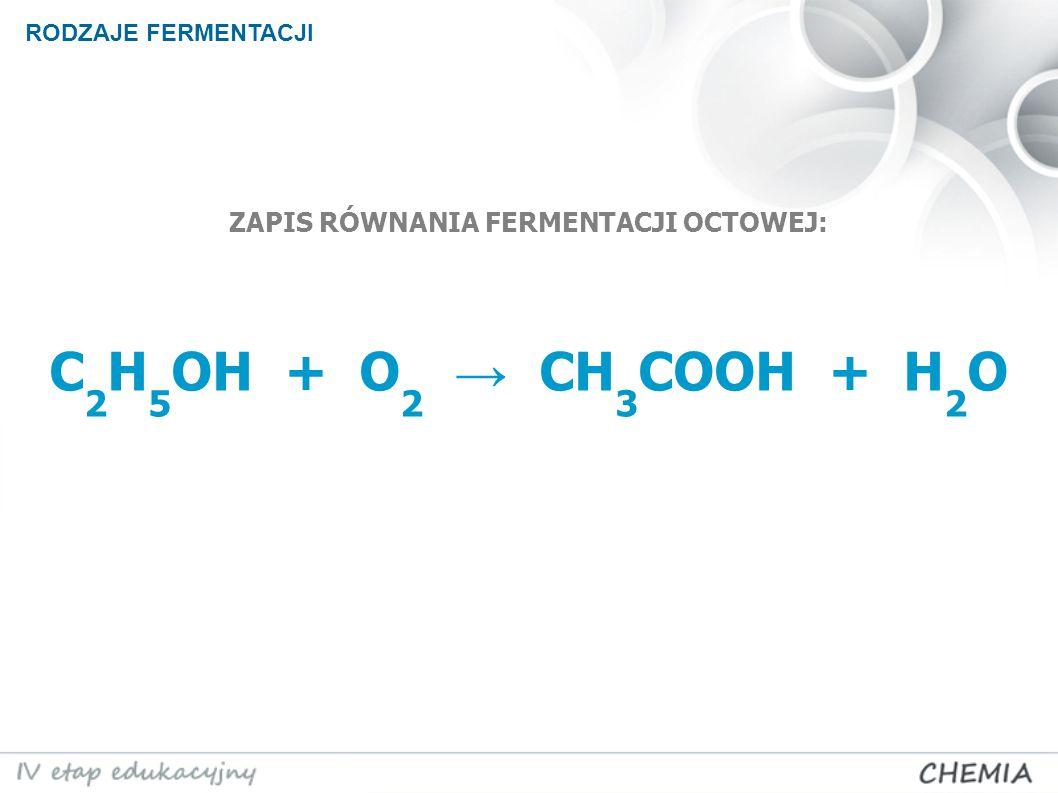 ZAPIS RÓWNANIA FERMENTACJI OCTOWEJ: C 2 H 5 OH + O 2 → CH 3 COOH + H 2 O RODZAJE FERMENTACJI