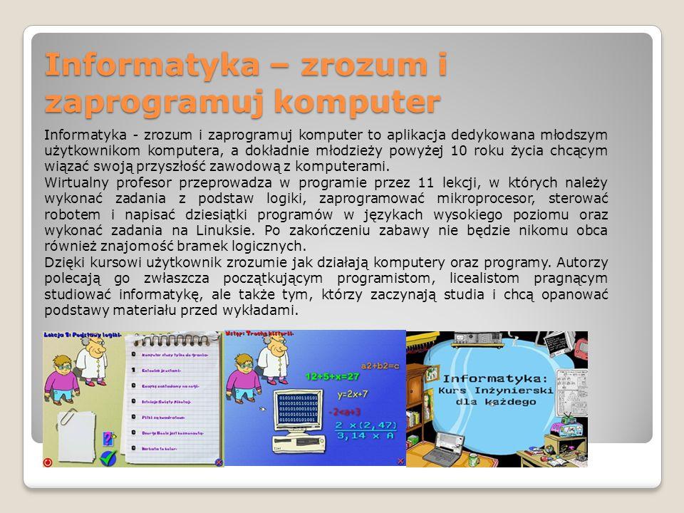 Informatyka – zrozum i zaprogramuj komputer Informatyka - zrozum i zaprogramuj komputer to aplikacja dedykowana młodszym użytkownikom komputera, a dokładnie młodzieży powyżej 10 roku życia chcącym wiązać swoją przyszłość zawodową z komputerami.