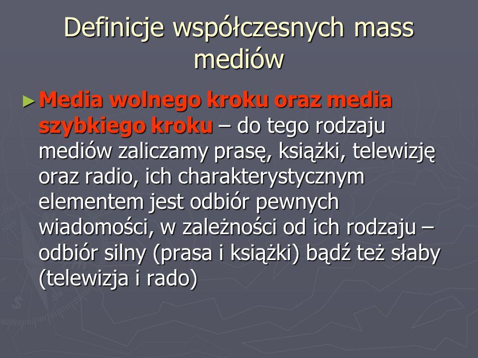 Definicje współczesnych mass mediów ► Media wolnego kroku oraz media szybkiego kroku – do tego rodzaju mediów zaliczamy prasę, książki, telewizję oraz radio, ich charakterystycznym elementem jest odbiór pewnych wiadomości, w zależności od ich rodzaju – odbiór silny (prasa i książki) bądź też słaby (telewizja i rado)