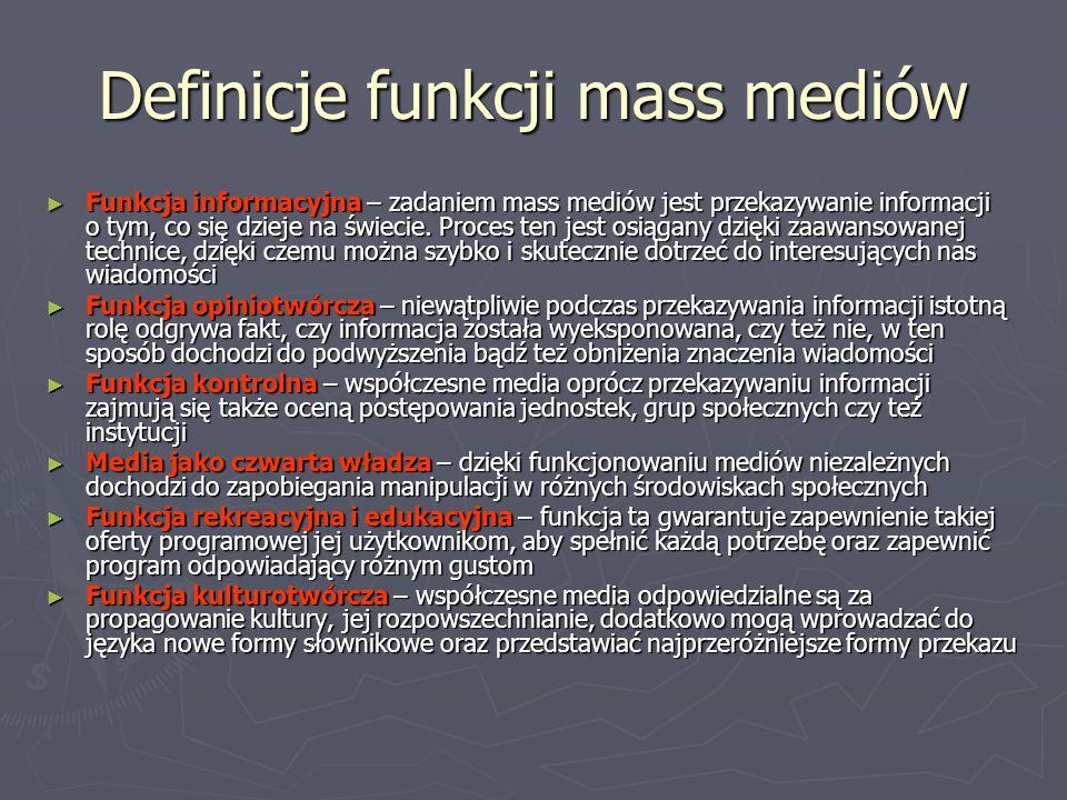 Definicje funkcji mass mediów ► Funkcja informacyjna – zadaniem mass mediów jest przekazywanie informacji o tym, co się dzieje na świecie. Proces ten