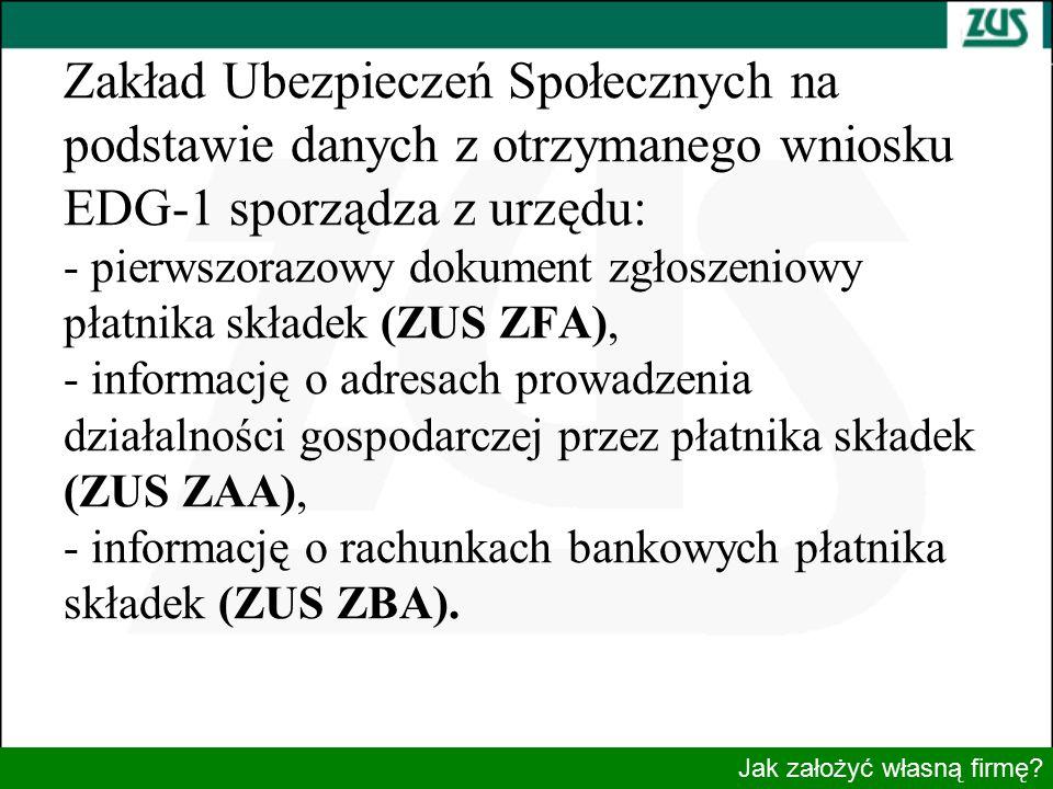 Zakład Ubezpieczeń Społecznych na podstawie danych z otrzymanego wniosku EDG-1 sporządza z urzędu: - pierwszorazowy dokument zgłoszeniowy płatnika składek (ZUS ZFA), - informację o adresach prowadzenia działalności gospodarczej przez płatnika składek (ZUS ZAA), - informację o rachunkach bankowych płatnika składek (ZUS ZBA).
