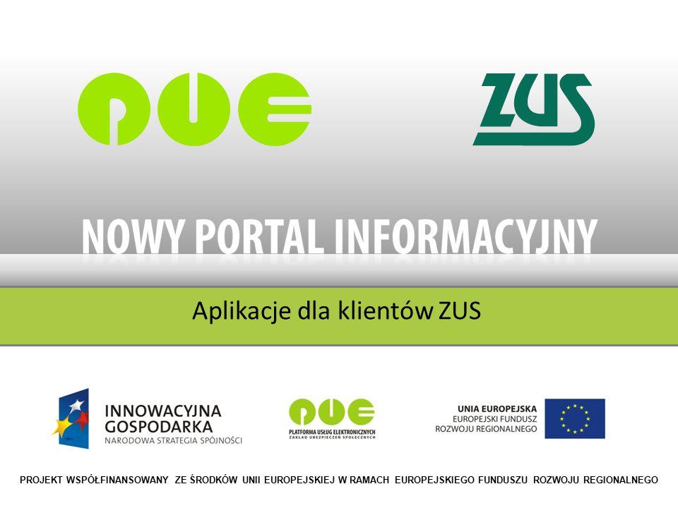 Aplikacje dla klientów ZUS PROJEKT WSPÓŁFINANSOWANY ZE ŚRODKÓW UNII EUROPEJSKIEJ W RAMACH EUROPEJSKIEGO FUNDUSZU ROZWOJU REGIONALNEGO
