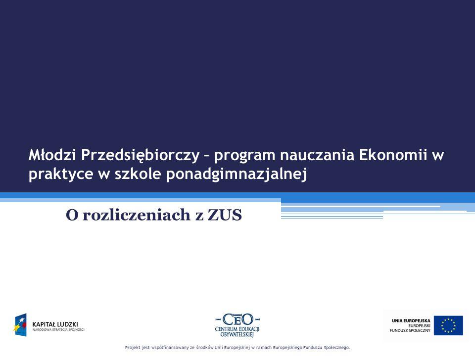 Młodzi Przedsiębiorczy – program nauczania Ekonomii w praktyce w szkole ponadgimnazjalnej ZUS zajmuje się przyznawaniem i wypłatą: emerytur i rent zasiłków chorobowych, macierzyńskich opiekuńczych, pogrzebowych świadczeń przedemerytalnych, dodatków kombatanckich Projekt jest współfinansowany ze środków Unii Europejskiej w ramach Europejskiego Funduszu Społecznego.