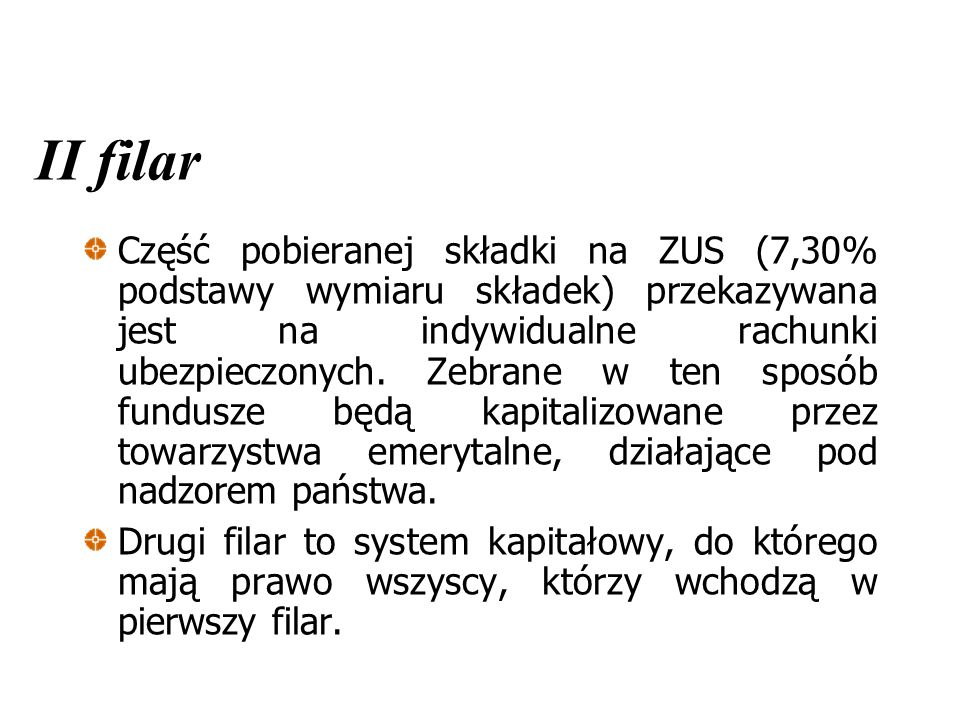 II filar Część pobieranej składki na ZUS (7,30% podstawy wymiaru składek) przekazywana jest na indywidualne rachunki ubezpieczonych. Zebrane w ten spo