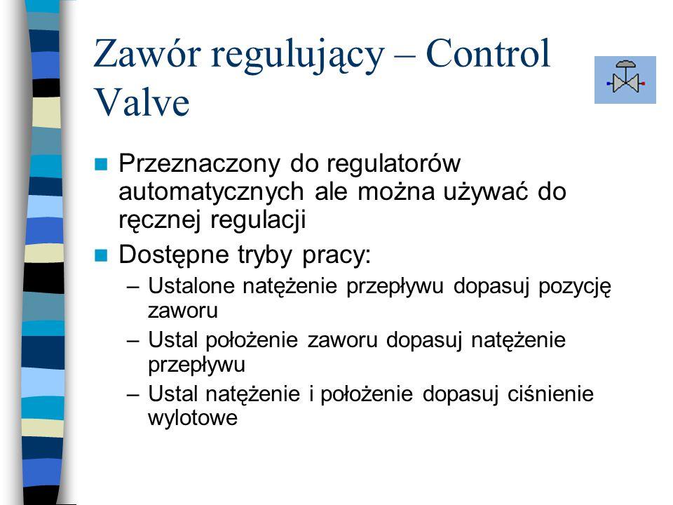 Zawór regulujący – Control Valve Przeznaczony do regulatorów automatycznych ale można używać do ręcznej regulacji Dostępne tryby pracy: –Ustalone natężenie przepływu dopasuj pozycję zaworu –Ustal położenie zaworu dopasuj natężenie przepływu –Ustal natężenie i położenie dopasuj ciśnienie wylotowe