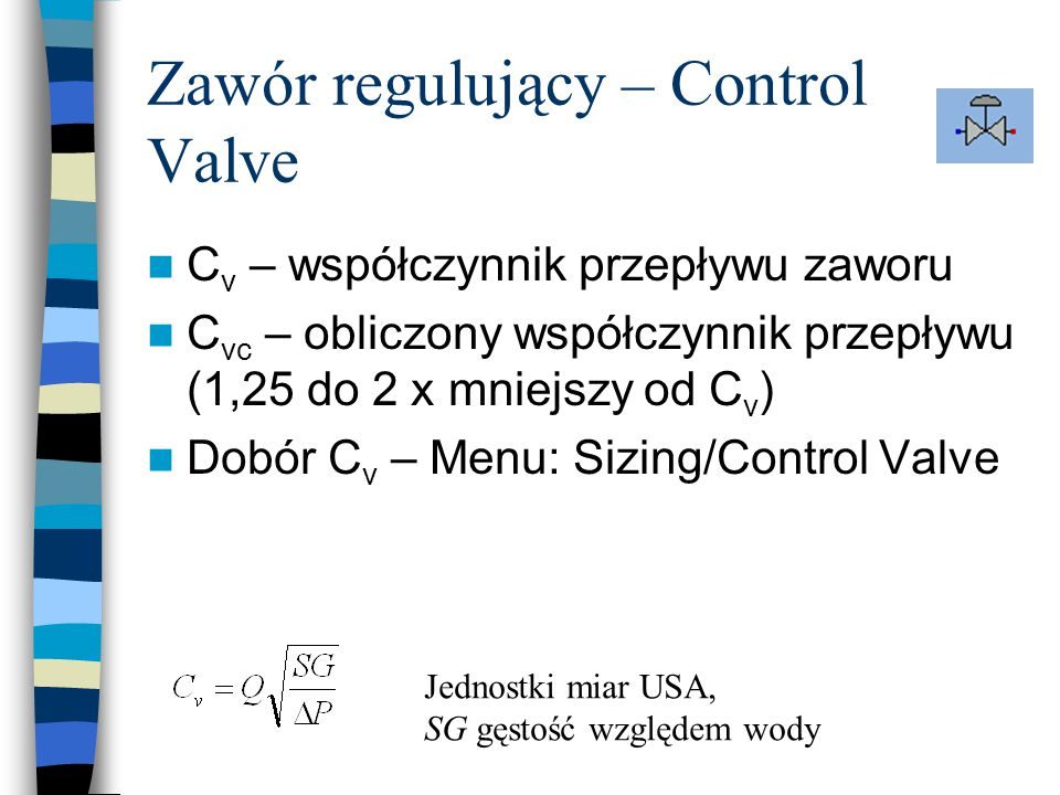 C v – współczynnik przepływu zaworu C vc – obliczony współczynnik przepływu (1,25 do 2 x mniejszy od C v ) Dobór C v – Menu: Sizing/Control Valve Jedn