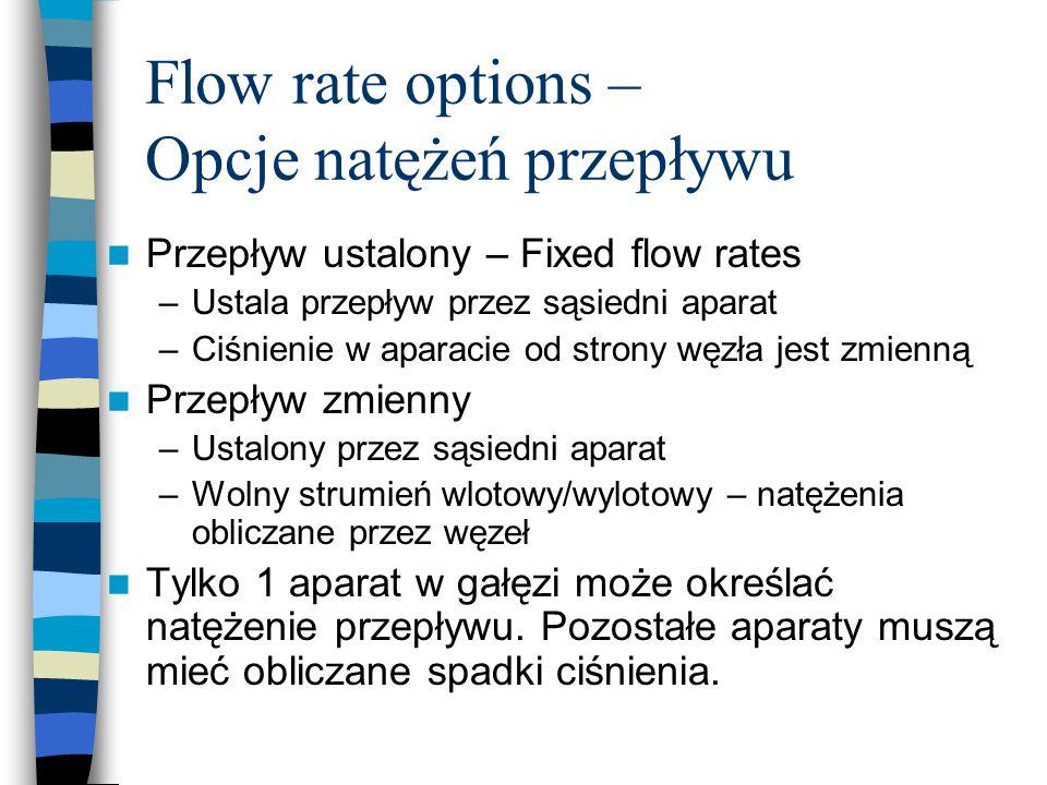 Flow rate options – Opcje natężeń przepływu Przepływ ustalony – Fixed flow rates –Ustala przepływ przez sąsiedni aparat –Ciśnienie w aparacie od strony węzła jest zmienną Przepływ zmienny –Ustalony przez sąsiedni aparat –Wolny strumień wlotowy/wylotowy – natężenia obliczane przez węzeł Tylko 1 aparat w gałęzi może określać natężenie przepływu.