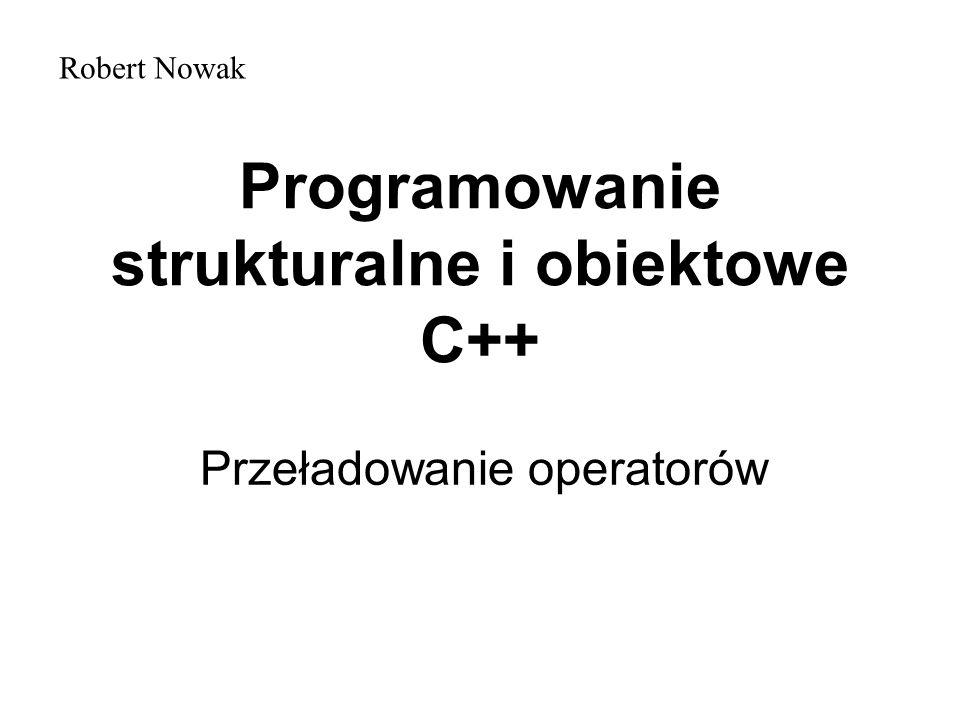 Programowanie strukturalne i obiektowe C++ Przeładowanie operatorów Robert Nowak