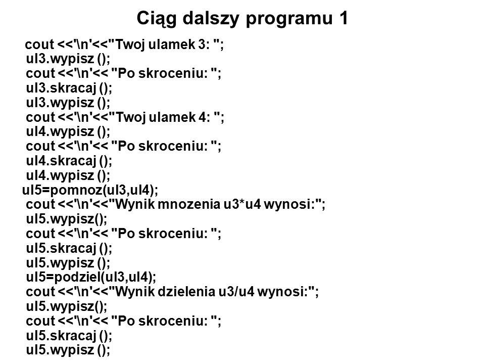 Ciąg dalszy programu 1 cout << \n << Twoj ulamek 3: ; ul3.wypisz (); cout << \n << Po skroceniu: ; ul3.skracaj (); ul3.wypisz (); cout << \n << Twoj ulamek 4: ; ul4.wypisz (); cout << \n << Po skroceniu: ; ul4.skracaj (); ul4.wypisz (); ul5=pomnoz(ul3,ul4); cout << \n << Wynik mnozenia u3*u4 wynosi: ; ul5.wypisz(); cout << \n << Po skroceniu: ; ul5.skracaj (); ul5.wypisz (); ul5=podziel(ul3,ul4); cout << \n << Wynik dzielenia u3/u4 wynosi: ; ul5.wypisz(); cout << \n << Po skroceniu: ; ul5.skracaj (); ul5.wypisz ();