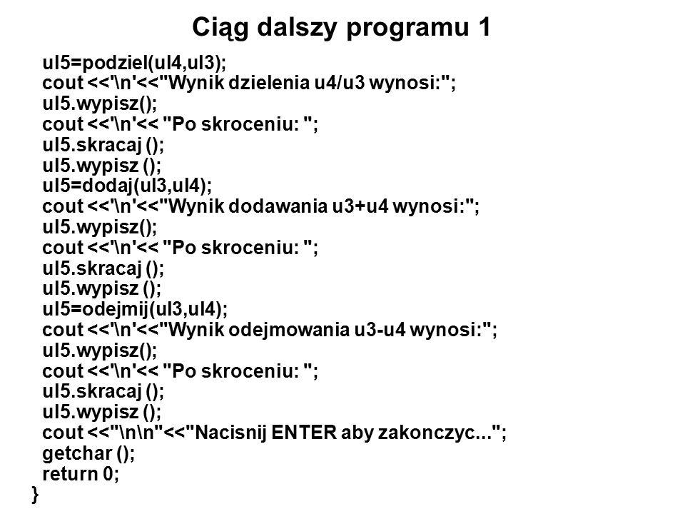 Ciąg dalszy programu 1 ul5=podziel(ul4,ul3); cout << \n << Wynik dzielenia u4/u3 wynosi: ; ul5.wypisz(); cout << \n << Po skroceniu: ; ul5.skracaj (); ul5.wypisz (); ul5=dodaj(ul3,ul4); cout << \n << Wynik dodawania u3+u4 wynosi: ; ul5.wypisz(); cout << \n << Po skroceniu: ; ul5.skracaj (); ul5.wypisz (); ul5=odejmij(ul3,ul4); cout << \n << Wynik odejmowania u3-u4 wynosi: ; ul5.wypisz(); cout << \n << Po skroceniu: ; ul5.skracaj (); ul5.wypisz (); cout << \n\n << Nacisnij ENTER aby zakonczyc... ; getchar (); return 0; }