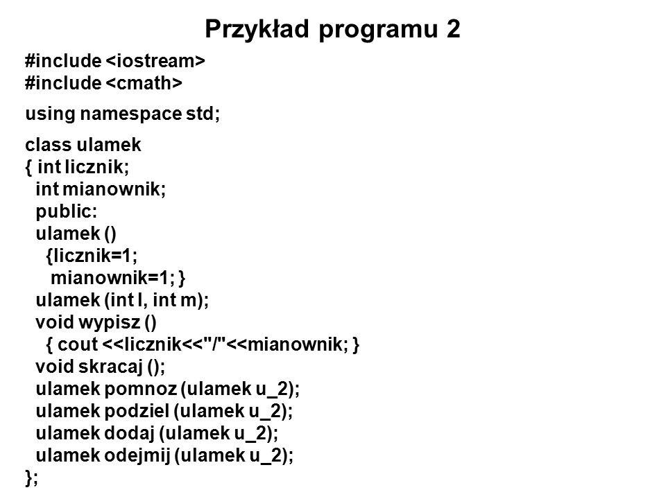 Przykład programu 2 #include using namespace std; class ulamek { int licznik; int mianownik; public: ulamek () {licznik=1; mianownik=1; } ulamek (int l, int m); void wypisz () { cout <<licznik<< / <<mianownik; } void skracaj (); ulamek pomnoz (ulamek u_2); ulamek podziel (ulamek u_2); ulamek dodaj (ulamek u_2); ulamek odejmij (ulamek u_2); };