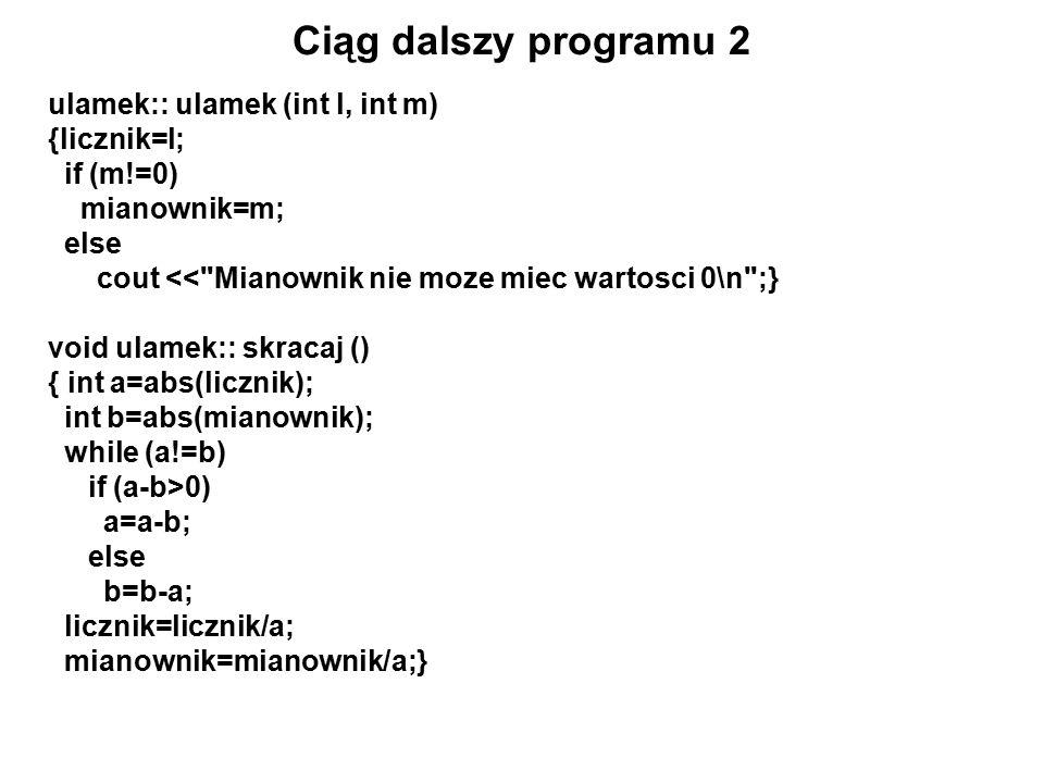 Ciąg dalszy programu 2 ulamek:: ulamek (int l, int m) {licznik=l; if (m!=0) mianownik=m; else cout << Mianownik nie moze miec wartosci 0\n ;} void ulamek:: skracaj () { int a=abs(licznik); int b=abs(mianownik); while (a!=b) if (a-b>0) a=a-b; else b=b-a; licznik=licznik/a; mianownik=mianownik/a;}