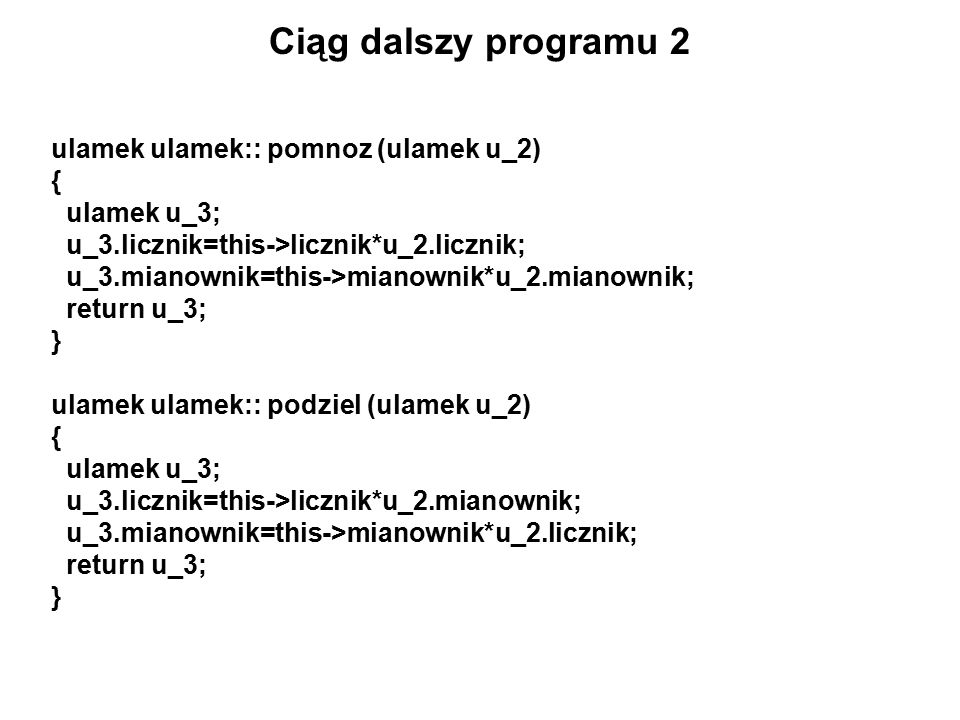 Ciąg dalszy programu 2 ulamek ulamek:: pomnoz (ulamek u_2) { ulamek u_3; u_3.licznik=this->licznik*u_2.licznik; u_3.mianownik=this->mianownik*u_2.mianownik; return u_3; } ulamek ulamek:: podziel (ulamek u_2) { ulamek u_3; u_3.licznik=this->licznik*u_2.mianownik; u_3.mianownik=this->mianownik*u_2.licznik; return u_3; }