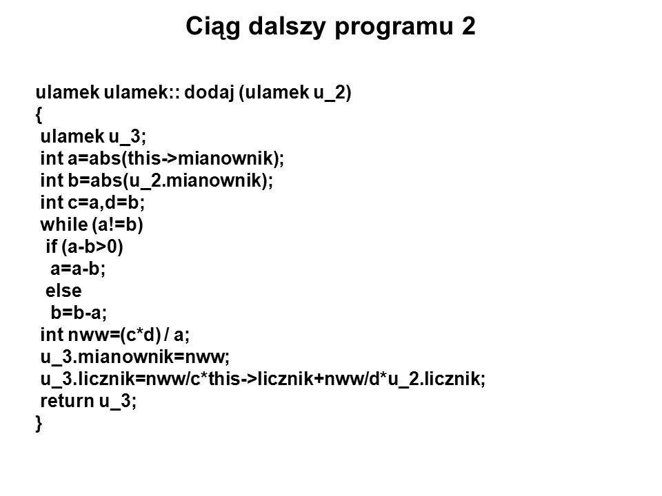 Ciąg dalszy programu 2 ulamek ulamek:: dodaj (ulamek u_2) { ulamek u_3; int a=abs(this->mianownik); int b=abs(u_2.mianownik); int c=a,d=b; while (a!=b) if (a-b>0) a=a-b; else b=b-a; int nww=(c*d) / a; u_3.mianownik=nww; u_3.licznik=nww/c*this->licznik+nww/d*u_2.licznik; return u_3; }