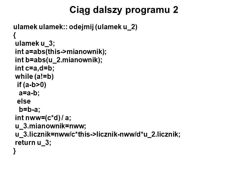 Ciąg dalszy programu 2 ulamek ulamek:: odejmij (ulamek u_2) { ulamek u_3; int a=abs(this->mianownik); int b=abs(u_2.mianownik); int c=a,d=b; while (a!=b) if (a-b>0) a=a-b; else b=b-a; int nww=(c*d) / a; u_3.mianownik=nww; u_3.licznik=nww/c*this->licznik-nww/d*u_2.licznik; return u_3; }