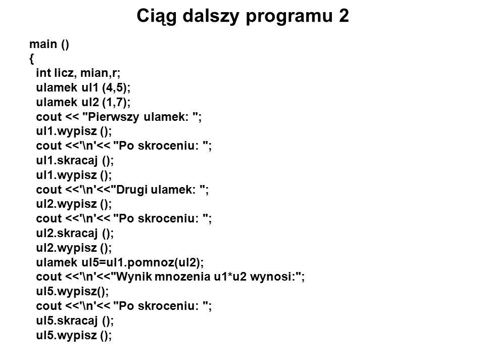 Ciąg dalszy programu 2 main () { int licz, mian,r; ulamek ul1 (4,5); ulamek ul2 (1,7); cout << Pierwszy ulamek: ; ul1.wypisz (); cout << \n << Po skroceniu: ; ul1.skracaj (); ul1.wypisz (); cout << \n << Drugi ulamek: ; ul2.wypisz (); cout << \n << Po skroceniu: ; ul2.skracaj (); ul2.wypisz (); ulamek ul5=ul1.pomnoz(ul2); cout << \n << Wynik mnozenia u1*u2 wynosi: ; ul5.wypisz(); cout << \n << Po skroceniu: ; ul5.skracaj (); ul5.wypisz ();