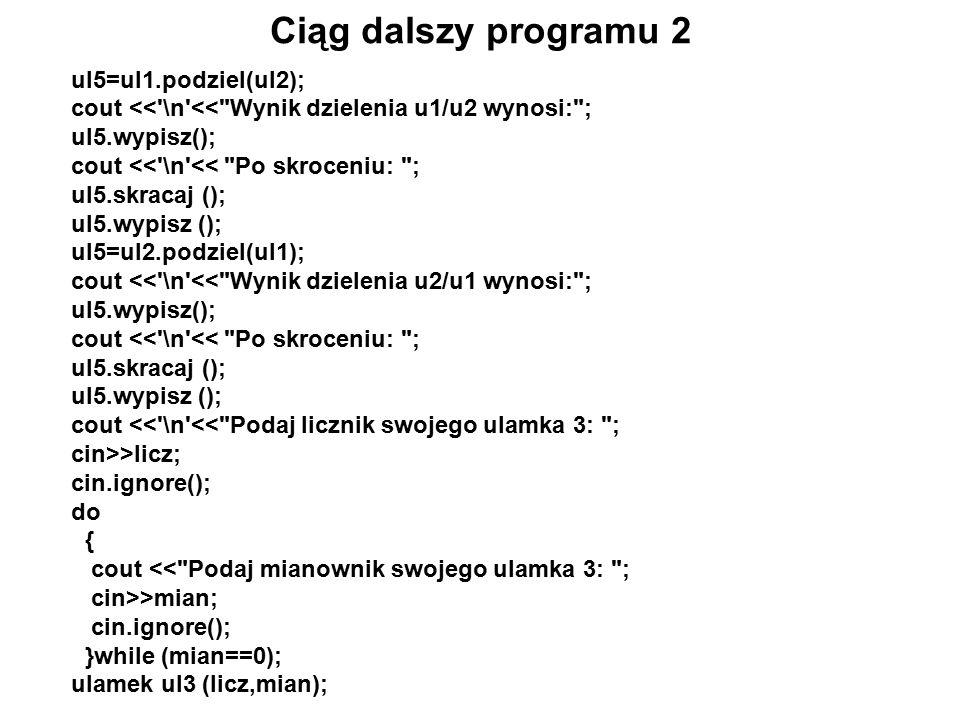 Ciąg dalszy programu 2 ul5=ul1.podziel(ul2); cout << \n << Wynik dzielenia u1/u2 wynosi: ; ul5.wypisz(); cout << \n << Po skroceniu: ; ul5.skracaj (); ul5.wypisz (); ul5=ul2.podziel(ul1); cout << \n << Wynik dzielenia u2/u1 wynosi: ; ul5.wypisz(); cout << \n << Po skroceniu: ; ul5.skracaj (); ul5.wypisz (); cout << \n << Podaj licznik swojego ulamka 3: ; cin>>licz; cin.ignore(); do { cout << Podaj mianownik swojego ulamka 3: ; cin>>mian; cin.ignore(); }while (mian==0); ulamek ul3 (licz,mian);