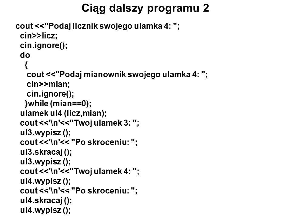 Ciąg dalszy programu 2 cout << Podaj licznik swojego ulamka 4: ; cin>>licz; cin.ignore(); do { cout << Podaj mianownik swojego ulamka 4: ; cin>>mian; cin.ignore(); }while (mian==0); ulamek ul4 (licz,mian); cout << \n << Twoj ulamek 3: ; ul3.wypisz (); cout << \n << Po skroceniu: ; ul3.skracaj (); ul3.wypisz (); cout << \n << Twoj ulamek 4: ; ul4.wypisz (); cout << \n << Po skroceniu: ; ul4.skracaj (); ul4.wypisz ();