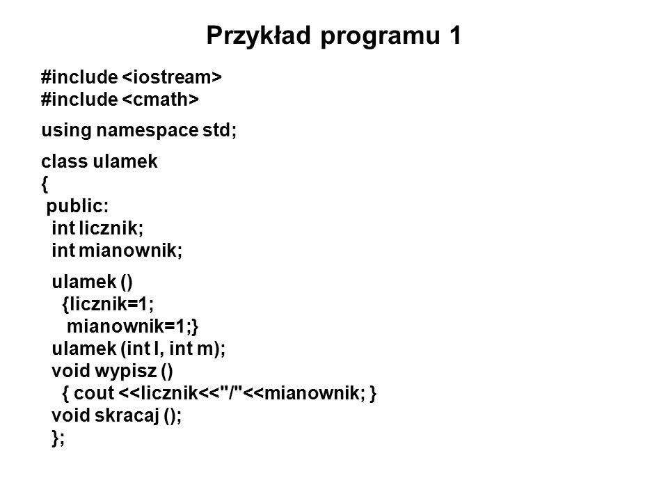 Przykład programu 1 #include using namespace std; class ulamek { public: int licznik; int mianownik; ulamek () {licznik=1; mianownik=1;} ulamek (int l, int m); void wypisz () { cout <<licznik<< / <<mianownik; } void skracaj (); };