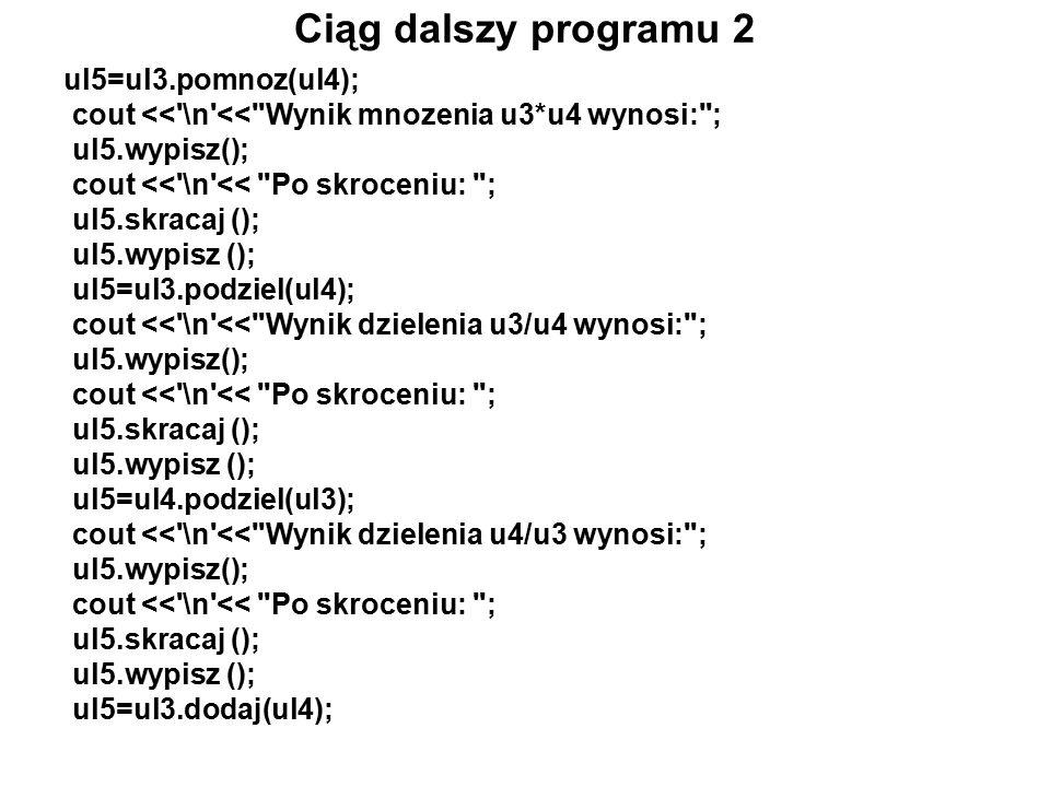 Ciąg dalszy programu 2 ul5=ul3.pomnoz(ul4); cout << \n << Wynik mnozenia u3*u4 wynosi: ; ul5.wypisz(); cout << \n << Po skroceniu: ; ul5.skracaj (); ul5.wypisz (); ul5=ul3.podziel(ul4); cout << \n << Wynik dzielenia u3/u4 wynosi: ; ul5.wypisz(); cout << \n << Po skroceniu: ; ul5.skracaj (); ul5.wypisz (); ul5=ul4.podziel(ul3); cout << \n << Wynik dzielenia u4/u3 wynosi: ; ul5.wypisz(); cout << \n << Po skroceniu: ; ul5.skracaj (); ul5.wypisz (); ul5=ul3.dodaj(ul4);