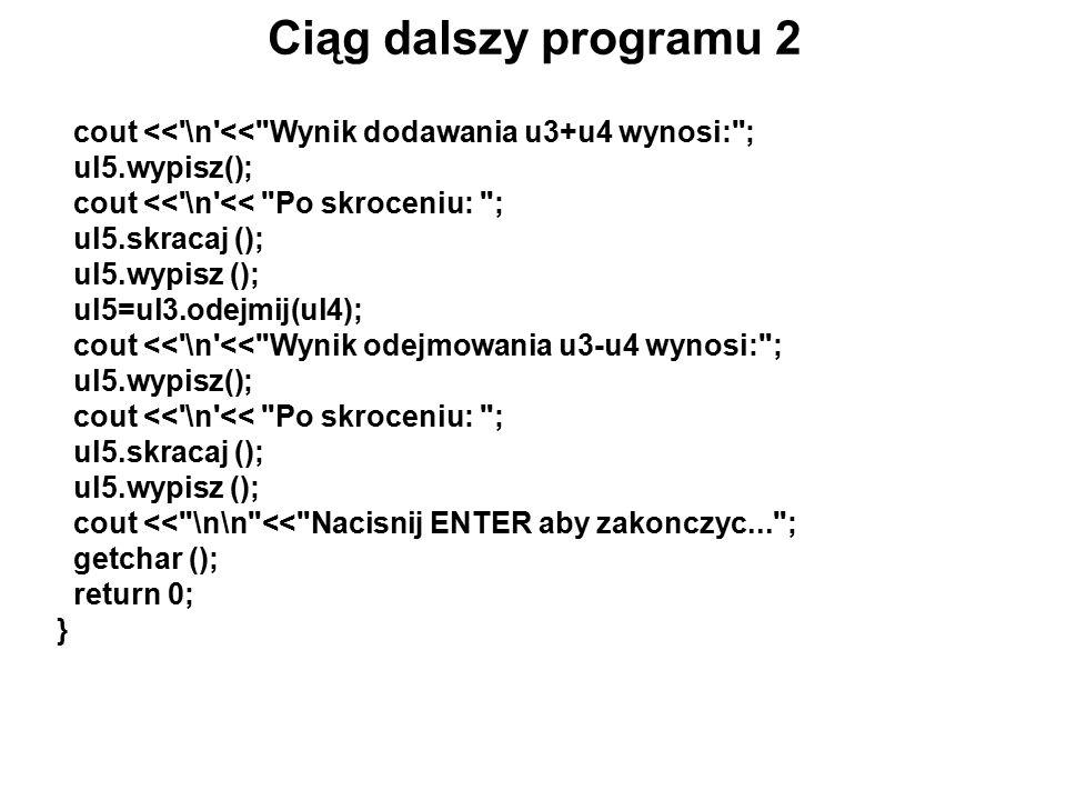 Ciąg dalszy programu 2 cout << \n << Wynik dodawania u3+u4 wynosi: ; ul5.wypisz(); cout << \n << Po skroceniu: ; ul5.skracaj (); ul5.wypisz (); ul5=ul3.odejmij(ul4); cout << \n << Wynik odejmowania u3-u4 wynosi: ; ul5.wypisz(); cout << \n << Po skroceniu: ; ul5.skracaj (); ul5.wypisz (); cout << \n\n << Nacisnij ENTER aby zakonczyc... ; getchar (); return 0; }