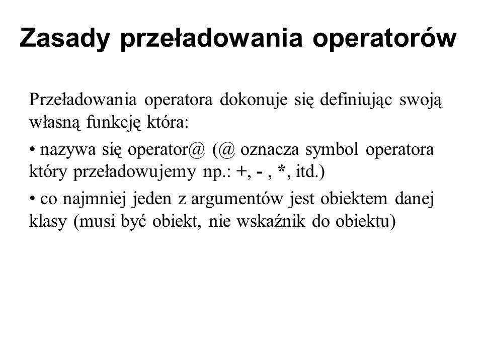 Zasady przeładowania operatorów Przeładowania operatora dokonuje się definiując swoją własną funkcję która: nazywa się operator@ (@ oznacza symbol ope
