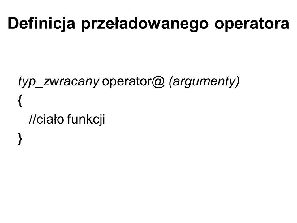 Definicja przeładowanego operatora typ_zwracany operator@ (argumenty) { //ciało funkcji }