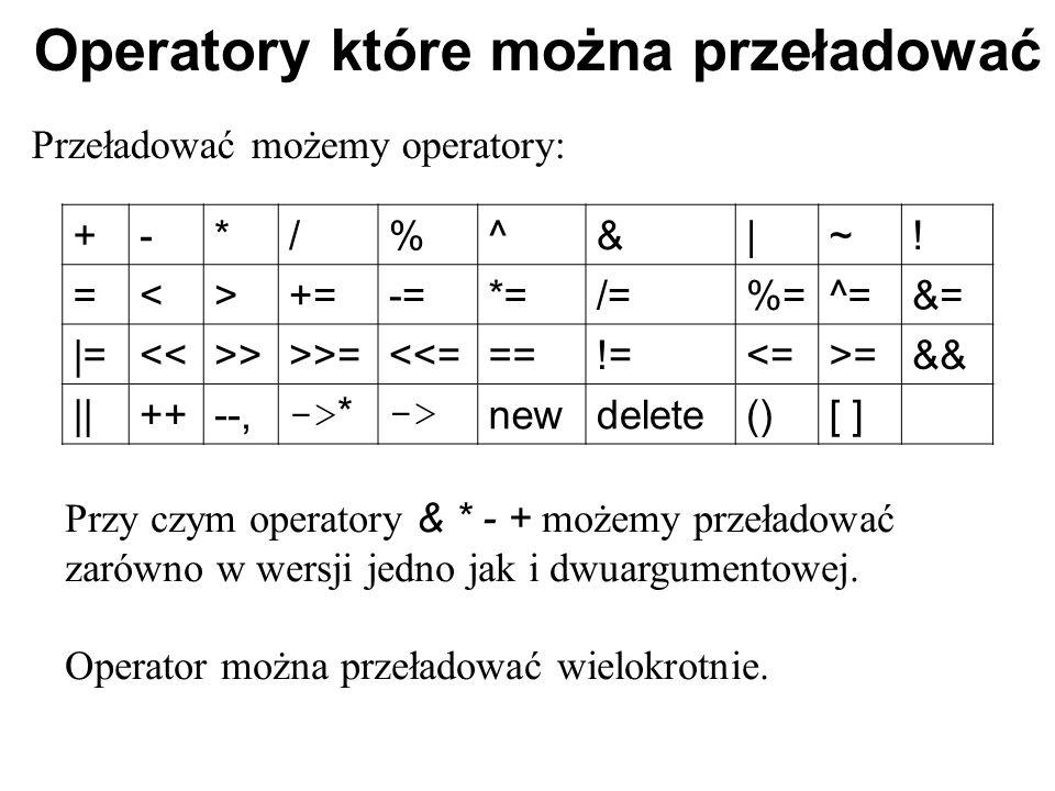 Operatory które można przeładować Przeładować możemy operatory: Przy czym operatory & * - + możemy przeładować zarówno w wersji jedno jak i dwuargumen