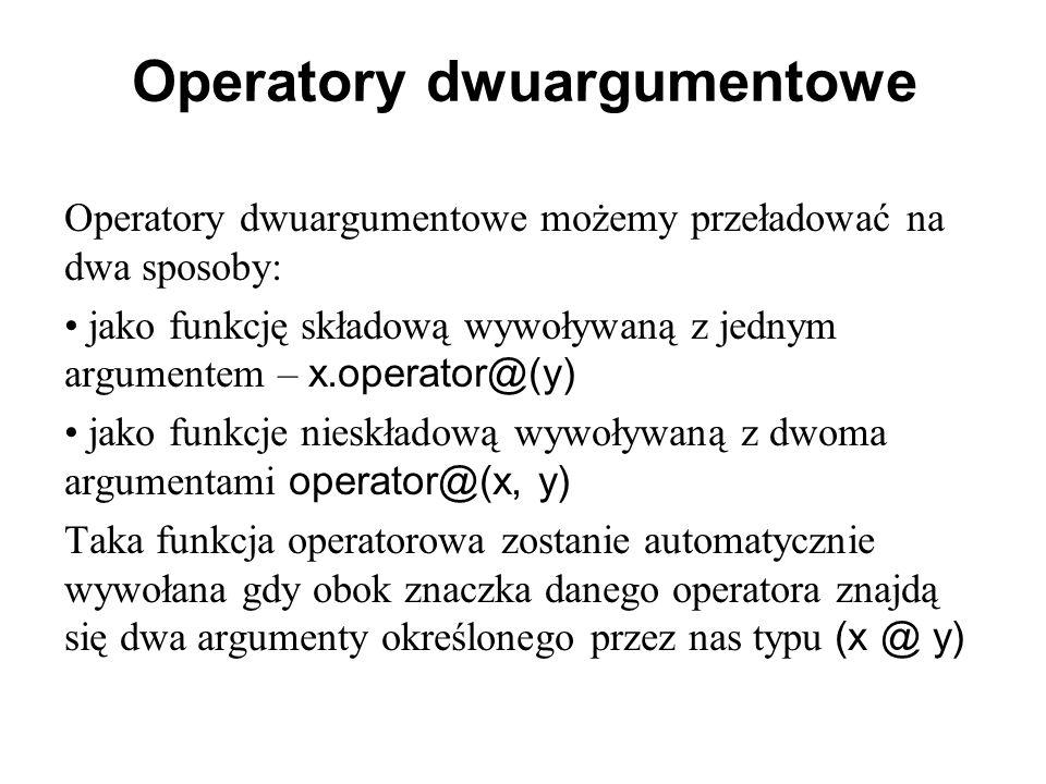 Operatory dwuargumentowe Operatory dwuargumentowe możemy przeładować na dwa sposoby: jako funkcję składową wywoływaną z jednym argumentem – x.operator@(y) jako funkcje nieskładową wywoływaną z dwoma argumentami operator@(x, y) Taka funkcja operatorowa zostanie automatycznie wywołana gdy obok znaczka danego operatora znajdą się dwa argumenty określonego przez nas typu (x @ y)