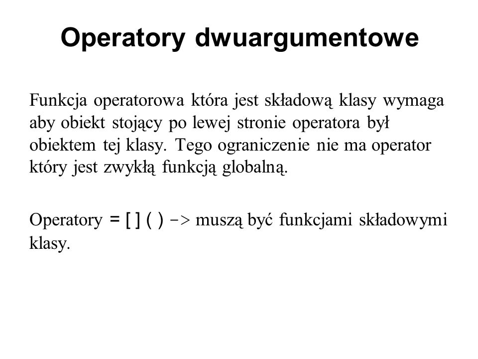 Operatory dwuargumentowe Funkcja operatorowa która jest składową klasy wymaga aby obiekt stojący po lewej stronie operatora był obiektem tej klasy.