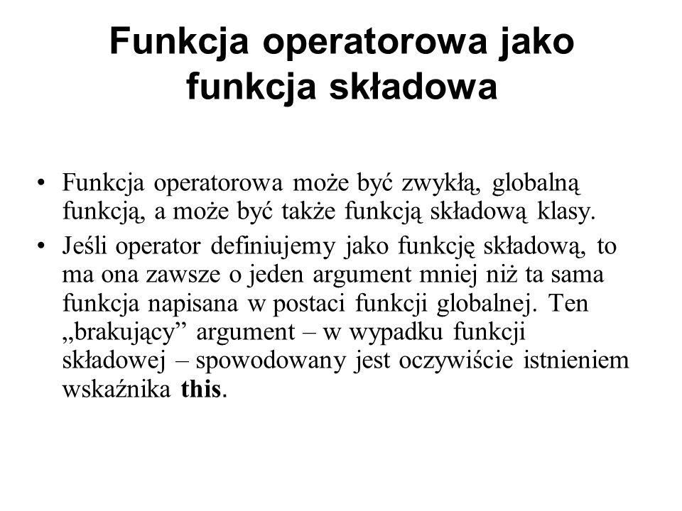 Funkcja operatorowa jako funkcja składowa Funkcja operatorowa może być zwykłą, globalną funkcją, a może być także funkcją składową klasy.