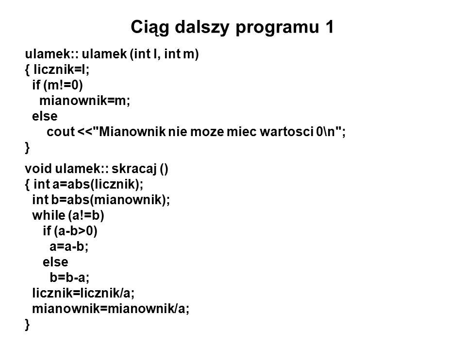 Ciąg dalszy programu 1 ulamek:: ulamek (int l, int m) { licznik=l; if (m!=0) mianownik=m; else cout << Mianownik nie moze miec wartosci 0\n ; } void ulamek:: skracaj () { int a=abs(licznik); int b=abs(mianownik); while (a!=b) if (a-b>0) a=a-b; else b=b-a; licznik=licznik/a; mianownik=mianownik/a; }