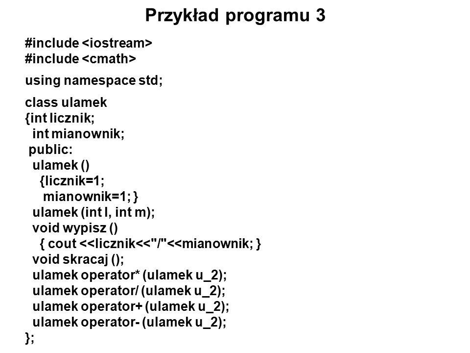 Przykład programu 3 #include using namespace std; class ulamek {int licznik; int mianownik; public: ulamek () {licznik=1; mianownik=1; } ulamek (int l, int m); void wypisz () { cout <<licznik<< / <<mianownik; } void skracaj (); ulamek operator* (ulamek u_2); ulamek operator/ (ulamek u_2); ulamek operator+ (ulamek u_2); ulamek operator- (ulamek u_2); };