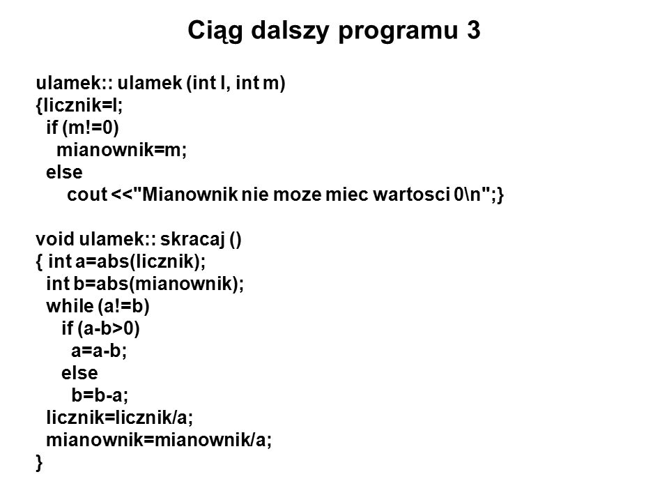 Ciąg dalszy programu 3 ulamek:: ulamek (int l, int m) {licznik=l; if (m!=0) mianownik=m; else cout << Mianownik nie moze miec wartosci 0\n ;} void ulamek:: skracaj () { int a=abs(licznik); int b=abs(mianownik); while (a!=b) if (a-b>0) a=a-b; else b=b-a; licznik=licznik/a; mianownik=mianownik/a; }