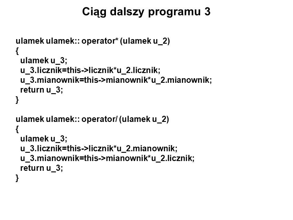 Ciąg dalszy programu 3 ulamek ulamek:: operator* (ulamek u_2) { ulamek u_3; u_3.licznik=this->licznik*u_2.licznik; u_3.mianownik=this->mianownik*u_2.mianownik; return u_3; } ulamek ulamek:: operator/ (ulamek u_2) { ulamek u_3; u_3.licznik=this->licznik*u_2.mianownik; u_3.mianownik=this->mianownik*u_2.licznik; return u_3; }