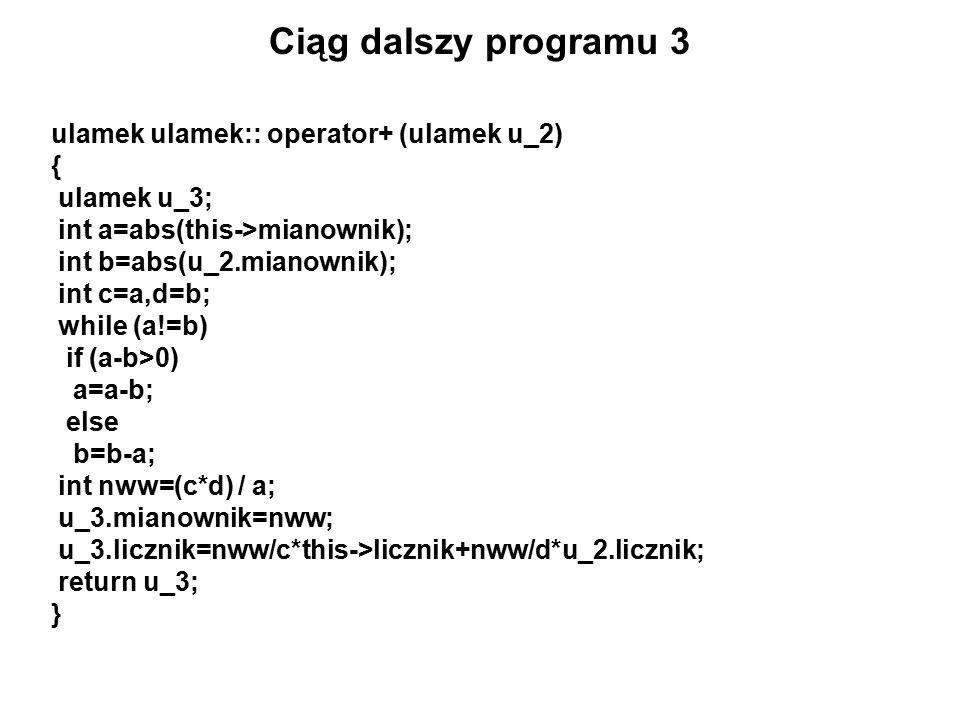 Ciąg dalszy programu 3 ulamek ulamek:: operator+ (ulamek u_2) { ulamek u_3; int a=abs(this->mianownik); int b=abs(u_2.mianownik); int c=a,d=b; while (a!=b) if (a-b>0) a=a-b; else b=b-a; int nww=(c*d) / a; u_3.mianownik=nww; u_3.licznik=nww/c*this->licznik+nww/d*u_2.licznik; return u_3; }