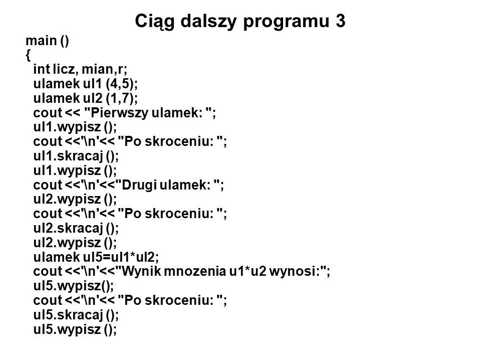 Ciąg dalszy programu 3 main () { int licz, mian,r; ulamek ul1 (4,5); ulamek ul2 (1,7); cout << Pierwszy ulamek: ; ul1.wypisz (); cout << \n << Po skroceniu: ; ul1.skracaj (); ul1.wypisz (); cout << \n << Drugi ulamek: ; ul2.wypisz (); cout << \n << Po skroceniu: ; ul2.skracaj (); ul2.wypisz (); ulamek ul5=ul1*ul2; cout << \n << Wynik mnozenia u1*u2 wynosi: ; ul5.wypisz(); cout << \n << Po skroceniu: ; ul5.skracaj (); ul5.wypisz ();