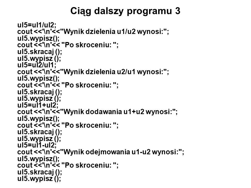 Ciąg dalszy programu 3 ul5=ul1/ul2; cout << \n << Wynik dzielenia u1/u2 wynosi: ; ul5.wypisz(); cout << \n << Po skroceniu: ; ul5.skracaj (); ul5.wypisz (); ul5=ul2/ul1; cout << \n << Wynik dzielenia u2/u1 wynosi: ; ul5.wypisz(); cout << \n << Po skroceniu: ; ul5.skracaj (); ul5.wypisz (); ul5=ul1+ul2; cout << \n << Wynik dodawania u1+u2 wynosi: ; ul5.wypisz(); cout << \n << Po skroceniu: ; ul5.skracaj (); ul5.wypisz (); ul5=ul1-ul2; cout << \n << Wynik odejmowania u1-u2 wynosi: ; ul5.wypisz(); cout << \n << Po skroceniu: ; ul5.skracaj (); ul5.wypisz ();
