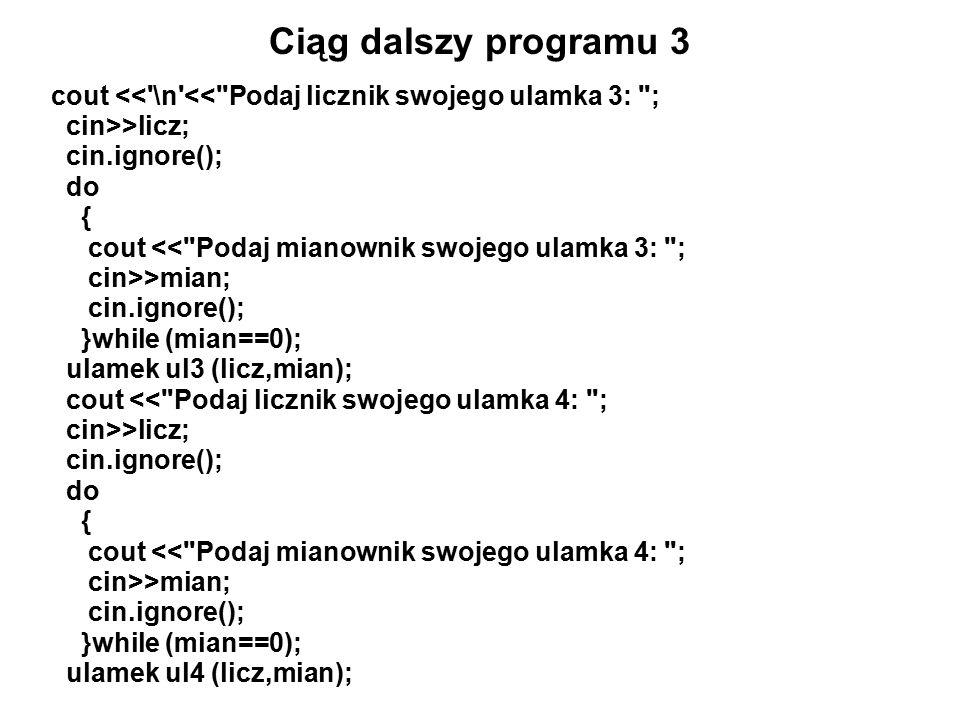 Ciąg dalszy programu 3 cout << \n << Podaj licznik swojego ulamka 3: ; cin>>licz; cin.ignore(); do { cout << Podaj mianownik swojego ulamka 3: ; cin>>mian; cin.ignore(); }while (mian==0); ulamek ul3 (licz,mian); cout << Podaj licznik swojego ulamka 4: ; cin>>licz; cin.ignore(); do { cout << Podaj mianownik swojego ulamka 4: ; cin>>mian; cin.ignore(); }while (mian==0); ulamek ul4 (licz,mian);