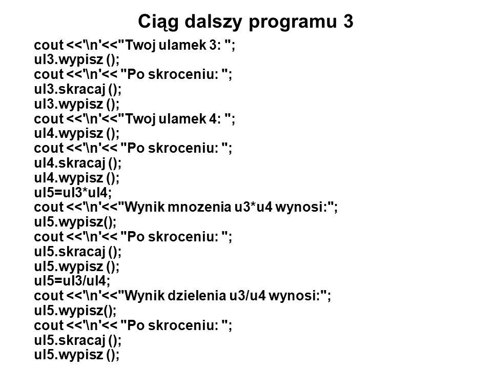 Ciąg dalszy programu 3 cout << \n << Twoj ulamek 3: ; ul3.wypisz (); cout << \n << Po skroceniu: ; ul3.skracaj (); ul3.wypisz (); cout << \n << Twoj ulamek 4: ; ul4.wypisz (); cout << \n << Po skroceniu: ; ul4.skracaj (); ul4.wypisz (); ul5=ul3*ul4; cout << \n << Wynik mnozenia u3*u4 wynosi: ; ul5.wypisz(); cout << \n << Po skroceniu: ; ul5.skracaj (); ul5.wypisz (); ul5=ul3/ul4; cout << \n << Wynik dzielenia u3/u4 wynosi: ; ul5.wypisz(); cout << \n << Po skroceniu: ; ul5.skracaj (); ul5.wypisz ();