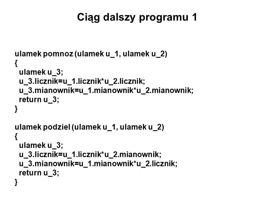 Ciąg dalszy programu 1 ulamek pomnoz (ulamek u_1, ulamek u_2) { ulamek u_3; u_3.licznik=u_1.licznik*u_2.licznik; u_3.mianownik=u_1.mianownik*u_2.mianownik; return u_3; } ulamek podziel (ulamek u_1, ulamek u_2) { ulamek u_3; u_3.licznik=u_1.licznik*u_2.mianownik; u_3.mianownik=u_1.mianownik*u_2.licznik; return u_3; }
