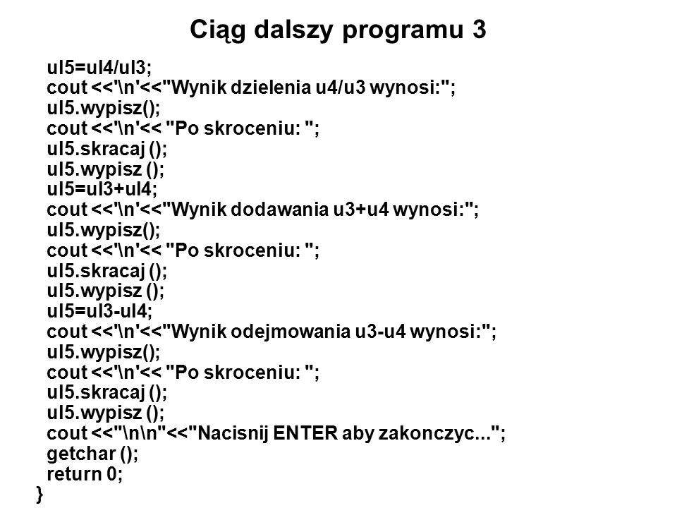 Ciąg dalszy programu 3 ul5=ul4/ul3; cout << \n << Wynik dzielenia u4/u3 wynosi: ; ul5.wypisz(); cout << \n << Po skroceniu: ; ul5.skracaj (); ul5.wypisz (); ul5=ul3+ul4; cout << \n << Wynik dodawania u3+u4 wynosi: ; ul5.wypisz(); cout << \n << Po skroceniu: ; ul5.skracaj (); ul5.wypisz (); ul5=ul3-ul4; cout << \n << Wynik odejmowania u3-u4 wynosi: ; ul5.wypisz(); cout << \n << Po skroceniu: ; ul5.skracaj (); ul5.wypisz (); cout << \n\n << Nacisnij ENTER aby zakonczyc... ; getchar (); return 0; }