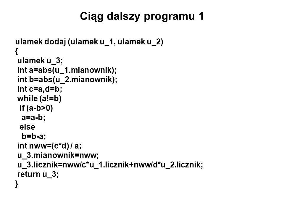 Ciąg dalszy programu 1 ulamek dodaj (ulamek u_1, ulamek u_2) { ulamek u_3; int a=abs(u_1.mianownik); int b=abs(u_2.mianownik); int c=a,d=b; while (a!=b) if (a-b>0) a=a-b; else b=b-a; int nww=(c*d) / a; u_3.mianownik=nww; u_3.licznik=nww/c*u_1.licznik+nww/d*u_2.licznik; return u_3; }