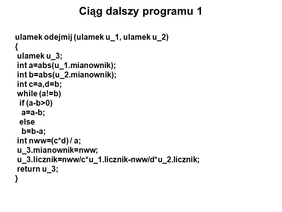 Ciąg dalszy programu 1 ulamek odejmij (ulamek u_1, ulamek u_2) { ulamek u_3; int a=abs(u_1.mianownik); int b=abs(u_2.mianownik); int c=a,d=b; while (a!=b) if (a-b>0) a=a-b; else b=b-a; int nww=(c*d) / a; u_3.mianownik=nww; u_3.licznik=nww/c*u_1.licznik-nww/d*u_2.licznik; return u_3; }