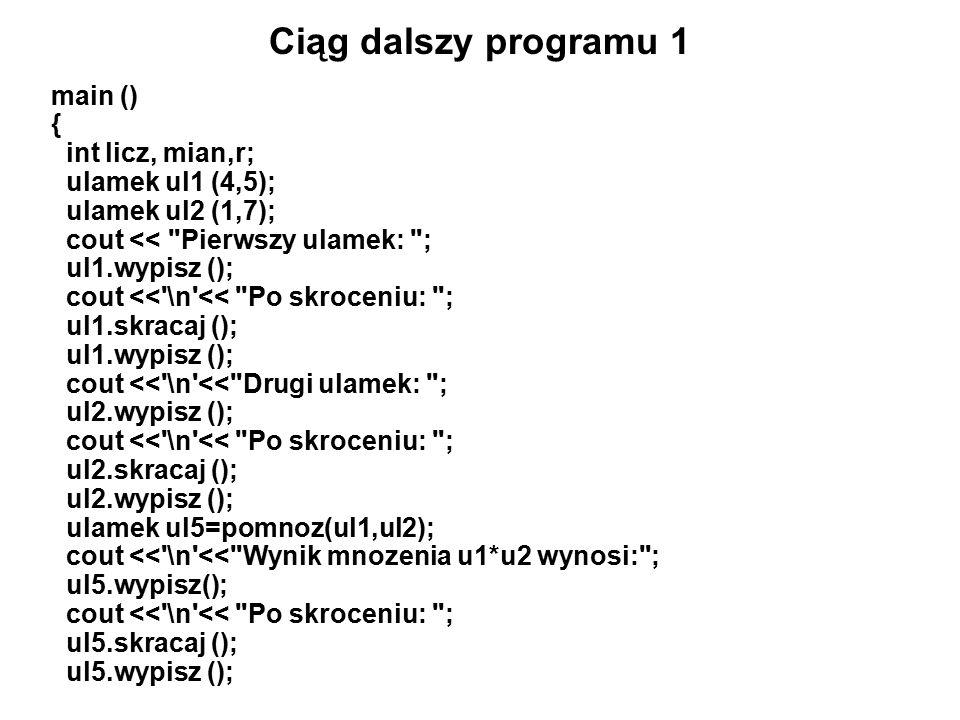 Ciąg dalszy programu 1 main () { int licz, mian,r; ulamek ul1 (4,5); ulamek ul2 (1,7); cout << Pierwszy ulamek: ; ul1.wypisz (); cout << \n << Po skroceniu: ; ul1.skracaj (); ul1.wypisz (); cout << \n << Drugi ulamek: ; ul2.wypisz (); cout << \n << Po skroceniu: ; ul2.skracaj (); ul2.wypisz (); ulamek ul5=pomnoz(ul1,ul2); cout << \n << Wynik mnozenia u1*u2 wynosi: ; ul5.wypisz(); cout << \n << Po skroceniu: ; ul5.skracaj (); ul5.wypisz ();