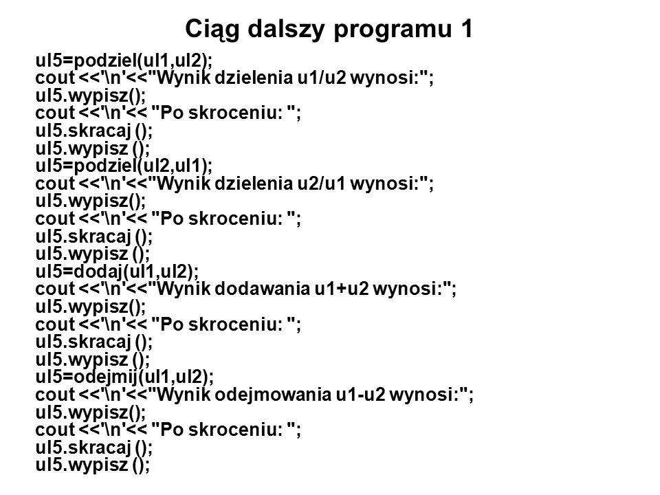 Ciąg dalszy programu 1 ul5=podziel(ul1,ul2); cout << \n << Wynik dzielenia u1/u2 wynosi: ; ul5.wypisz(); cout << \n << Po skroceniu: ; ul5.skracaj (); ul5.wypisz (); ul5=podziel(ul2,ul1); cout << \n << Wynik dzielenia u2/u1 wynosi: ; ul5.wypisz(); cout << \n << Po skroceniu: ; ul5.skracaj (); ul5.wypisz (); ul5=dodaj(ul1,ul2); cout << \n << Wynik dodawania u1+u2 wynosi: ; ul5.wypisz(); cout << \n << Po skroceniu: ; ul5.skracaj (); ul5.wypisz (); ul5=odejmij(ul1,ul2); cout << \n << Wynik odejmowania u1-u2 wynosi: ; ul5.wypisz(); cout << \n << Po skroceniu: ; ul5.skracaj (); ul5.wypisz ();