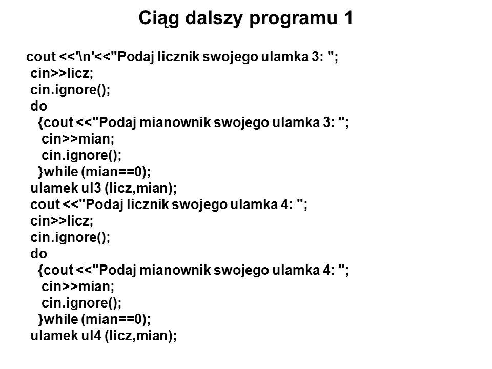 Ciąg dalszy programu 1 cout << \n << Podaj licznik swojego ulamka 3: ; cin>>licz; cin.ignore(); do {cout << Podaj mianownik swojego ulamka 3: ; cin>>mian; cin.ignore(); }while (mian==0); ulamek ul3 (licz,mian); cout << Podaj licznik swojego ulamka 4: ; cin>>licz; cin.ignore(); do {cout << Podaj mianownik swojego ulamka 4: ; cin>>mian; cin.ignore(); }while (mian==0); ulamek ul4 (licz,mian);